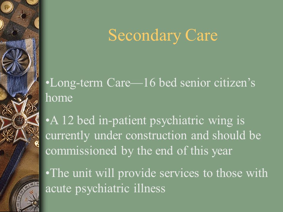 Secondary Care Long-term Care—16 bed senior citizen's home A 12 bed in-patient psychiatric wing is currently under construction and should be commissi