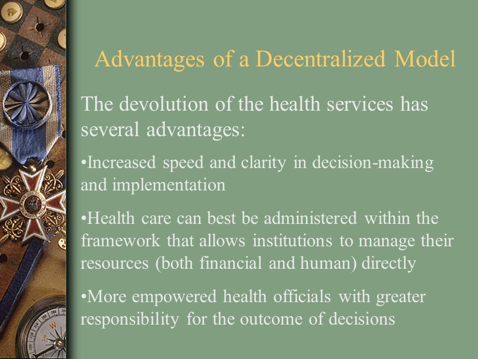 Advantages of a Decentralized Model The devolution of the health services has several advantages: Increased speed and clarity in decision-making and i