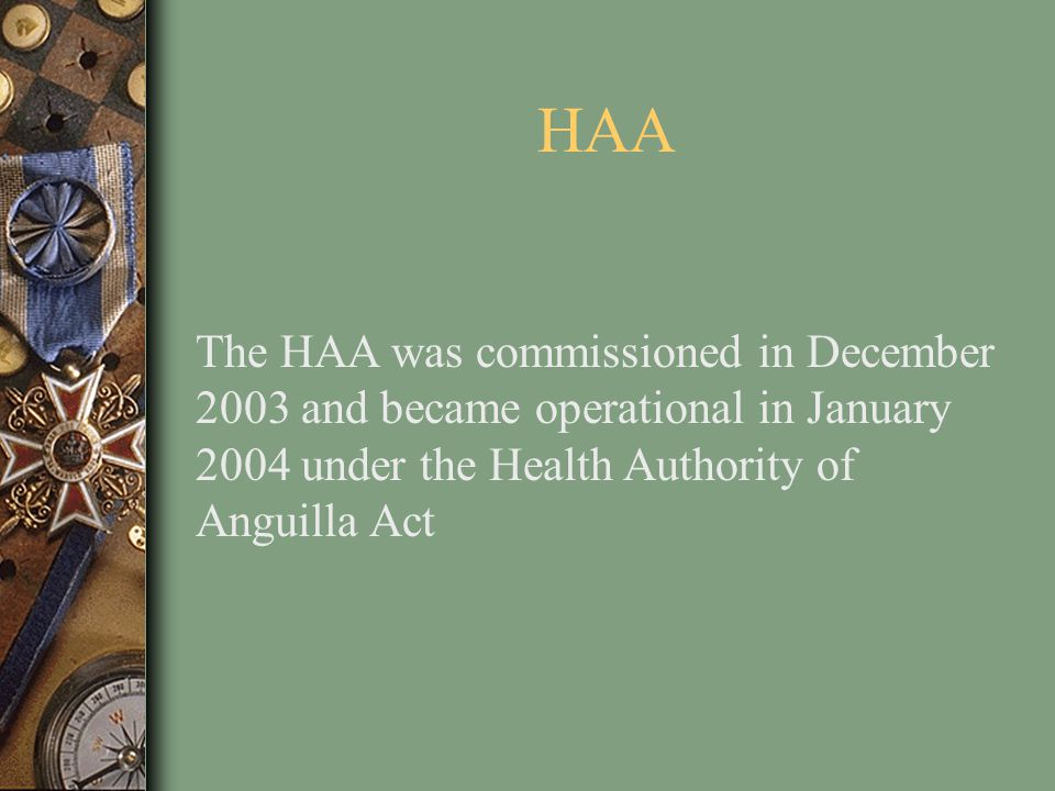 HAA The HAA was commissioned in December 2003 and became operational in January 2004 under the Health Authority of Anguilla Act