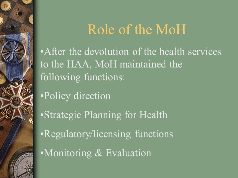 Role of the MoH After the devolution of the health services to the HAA, MoH maintained the following functions: Policy direction Strategic Planning fo