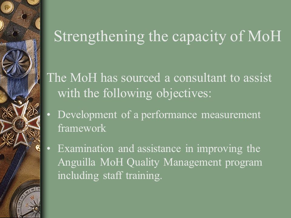 Strengthening the capacity of MoH The MoH has sourced a consultant to assist with the following objectives: Development of a performance measurement f