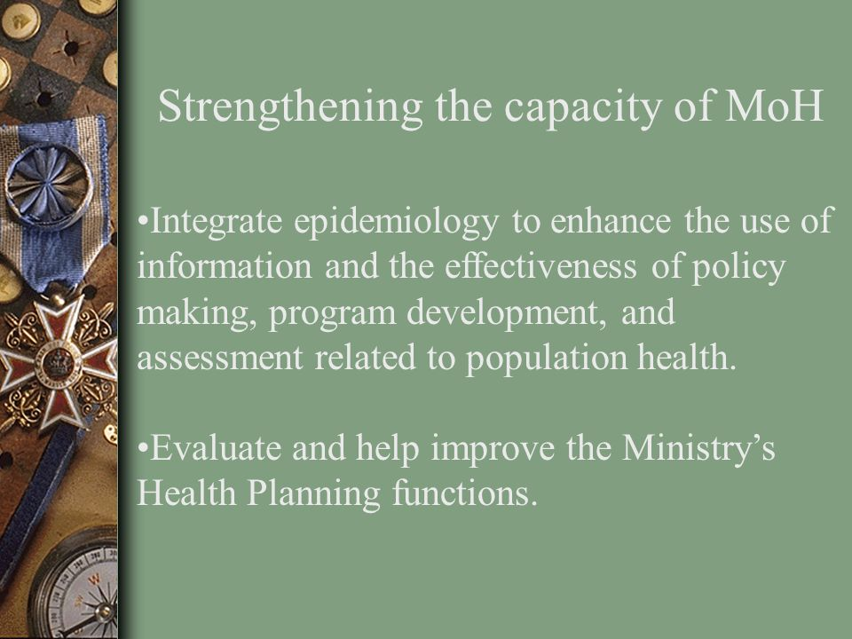 Strengthening the capacity of MoH Integrate epidemiology to enhance the use of information and the effectiveness of policy making, program development