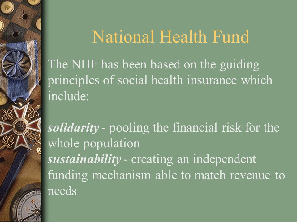 National Health Fund The NHF has been based on the guiding principles of social health insurance which include: solidarity - pooling the financial ris