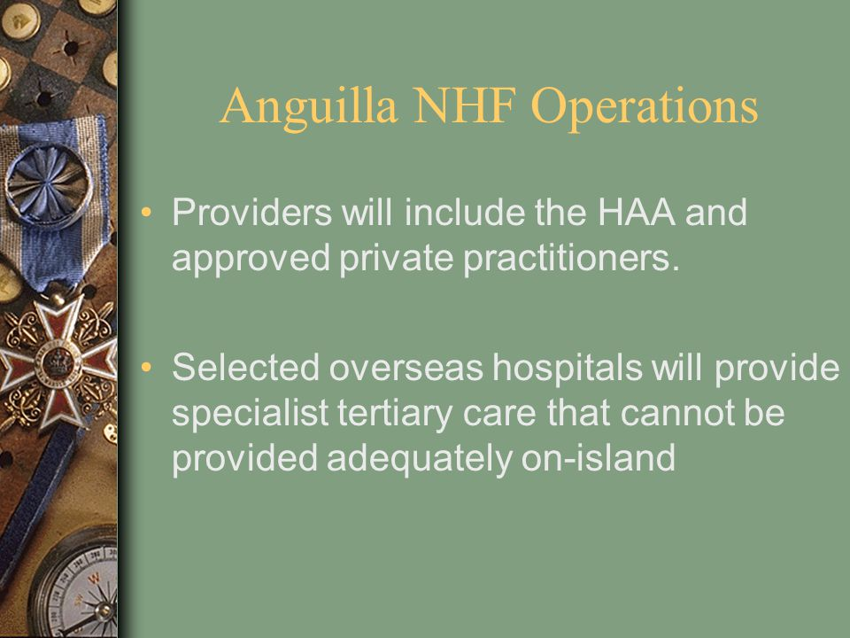Anguilla NHF Operations Providers will include the HAA and approved private practitioners. Selected overseas hospitals will provide specialist tertiar