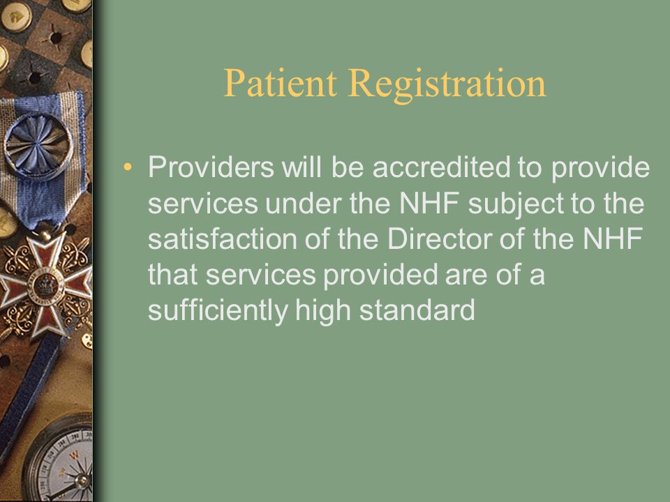 Patient Registration Providers will be accredited to provide services under the NHF subject to the satisfaction of the Director of the NHF that servic