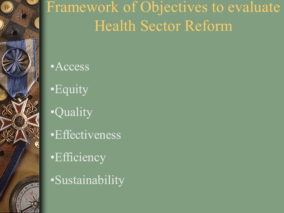 Framework of Objectives to evaluate Health Sector Reform Access Equity Quality Effectiveness Efficiency Sustainability