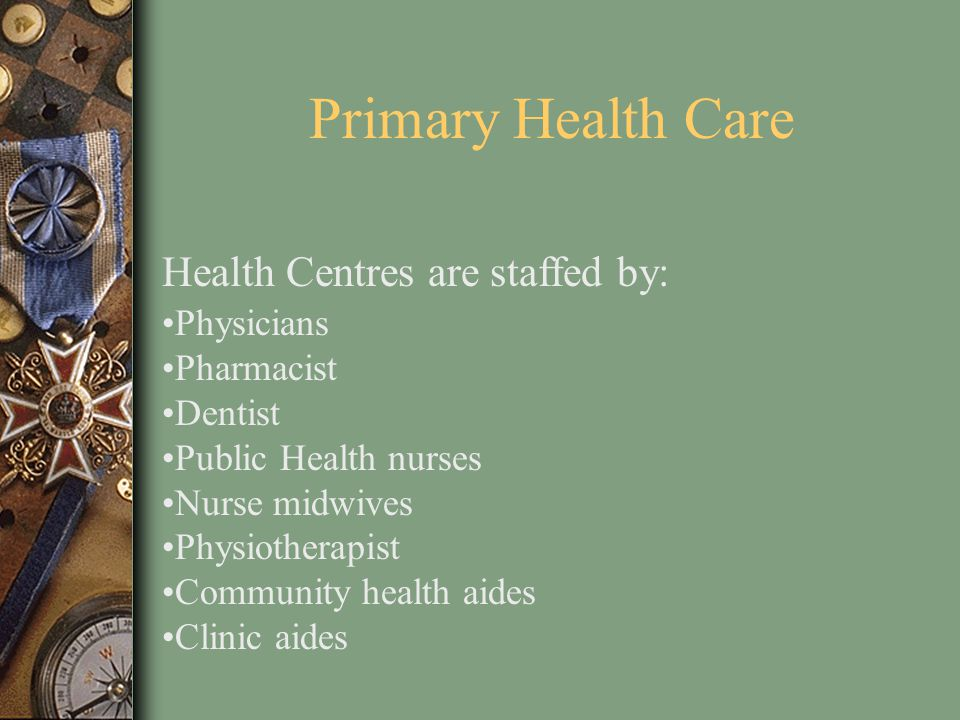 Primary Health Care Health Centres are staffed by: Physicians Pharmacist Dentist Public Health nurses Nurse midwives Physiotherapist Community health