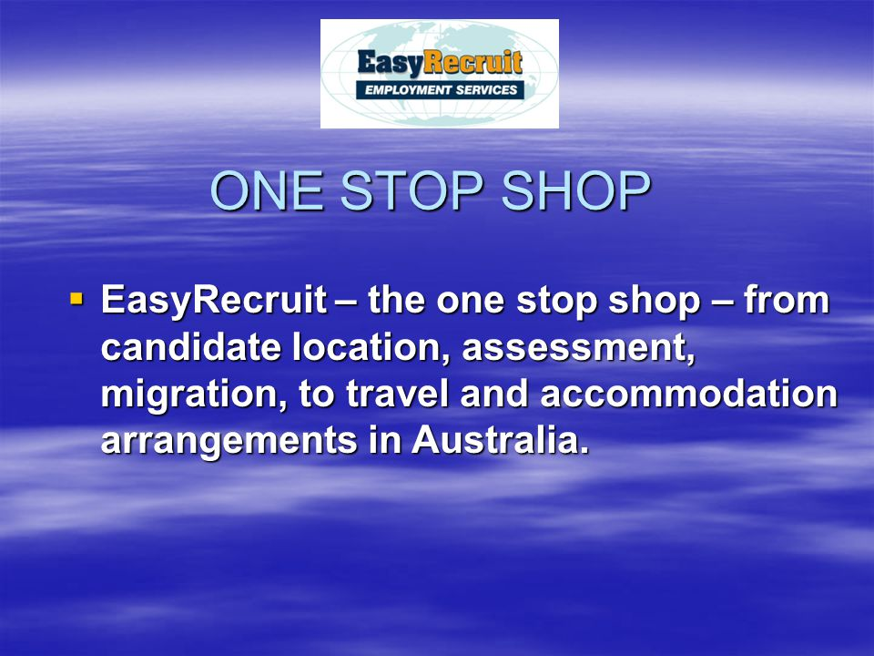 ONE STOP SHOP EEEEasyRecruit – the one stop shop – from candidate location, assessment, migration, to travel and accommodation arrangements in Aus
