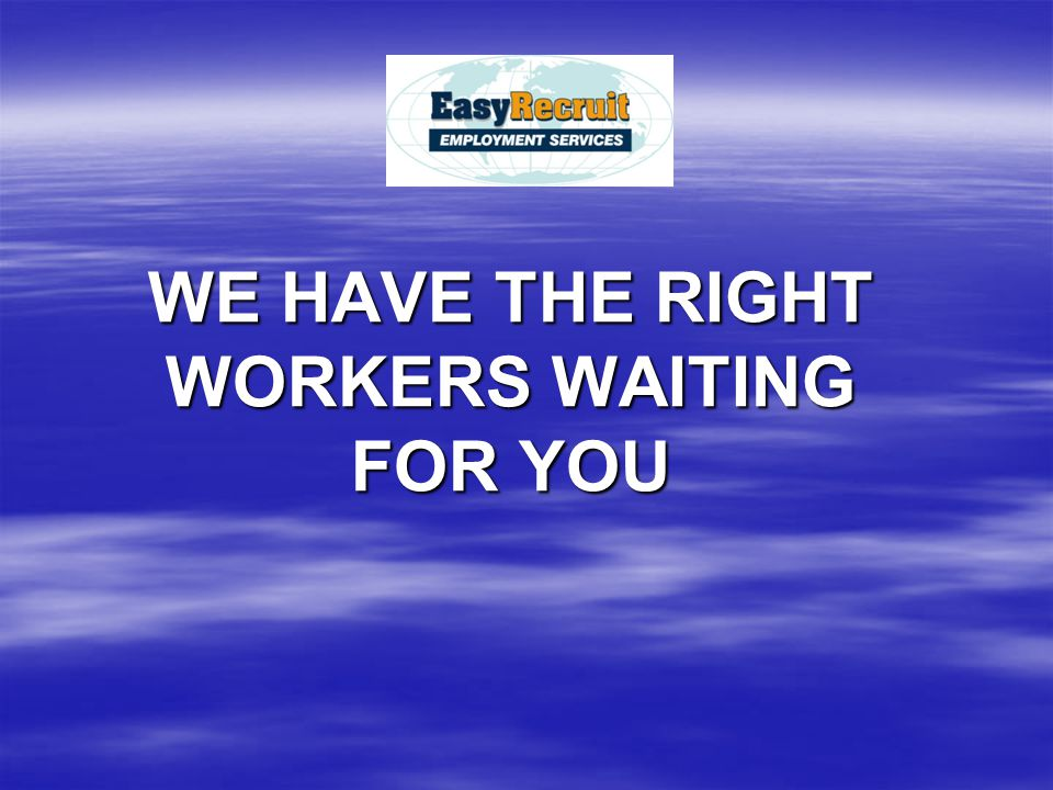 WE HAVE THE RIGHT WORKERS WAITING FOR YOU
