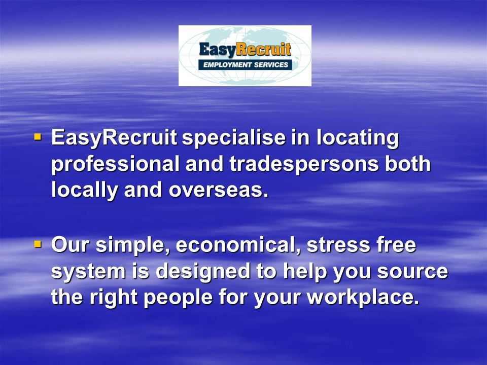  EasyRecruit specialise in locating professional and tradespersons both locally and overseas.  Our simple, economical, stress free system is designe