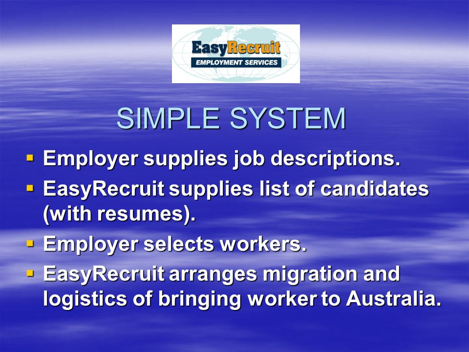 SIMPLE SYSTEM  Employer supplies job descriptions.  EasyRecruit supplies list of candidates (with resumes).  Employer selects workers.  EasyRecrui