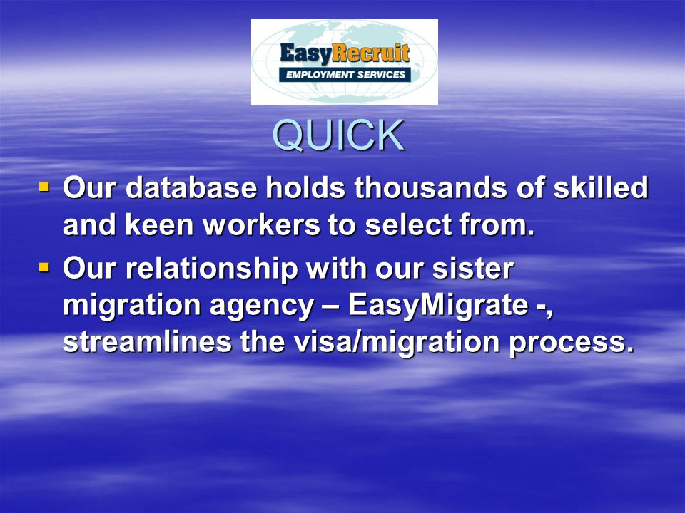 QUICK  Our database holds thousands of skilled and keen workers to select from.  Our relationship with our sister migration agency – EasyMigrate -,