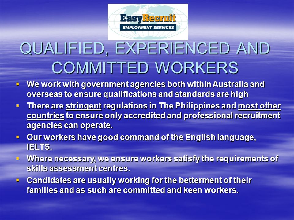 QUALIFIED, EXPERIENCED AND COMMITTED WORKERS  We work with government agencies both within Australia and overseas to ensure qualifications and standards are high  There are stringent regulations in The Philippines and most other countries to ensure only accredited and professional recruitment agencies can operate.