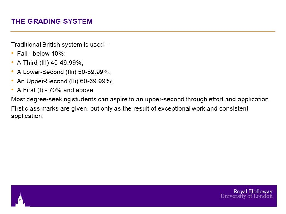 THE GRADING SYSTEM Traditional British system is used - Fail - below 40%; A Third (III) %; A Lower-Second (IIii) %, An Upper-Second (IIi) %; A First (I) - 70% and above Most degree-seeking students can aspire to an upper-second through effort and application.