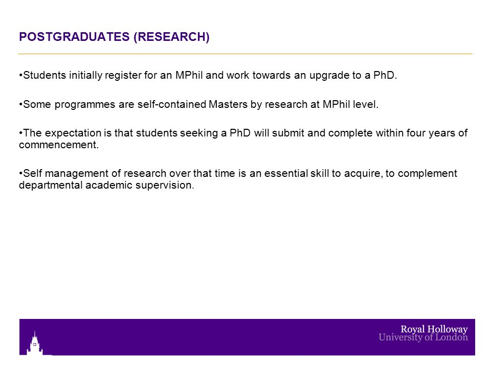 POSTGRADUATES (RESEARCH) Students initially register for an MPhil and work towards an upgrade to a PhD. Some programmes are self-contained Masters by