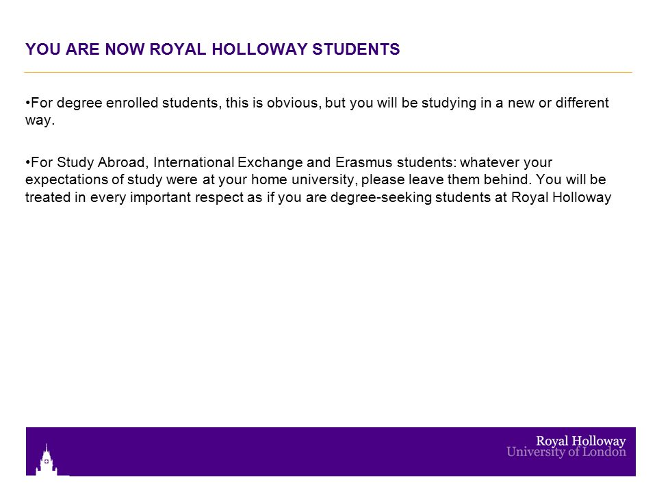 YOU ARE NOW ROYAL HOLLOWAY STUDENTS For degree enrolled students, this is obvious, but you will be studying in a new or different way. For Study Abroa