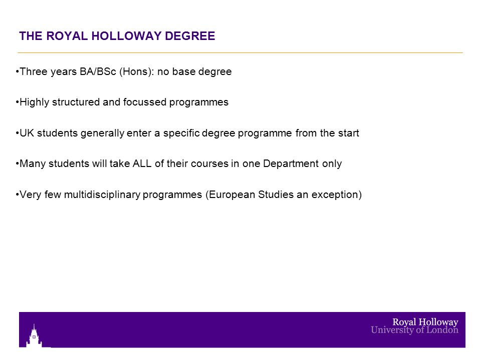 THE ROYAL HOLLOWAY DEGREE Three years BA/BSc (Hons): no base degree Highly structured and focussed programmes UK students generally enter a specific d