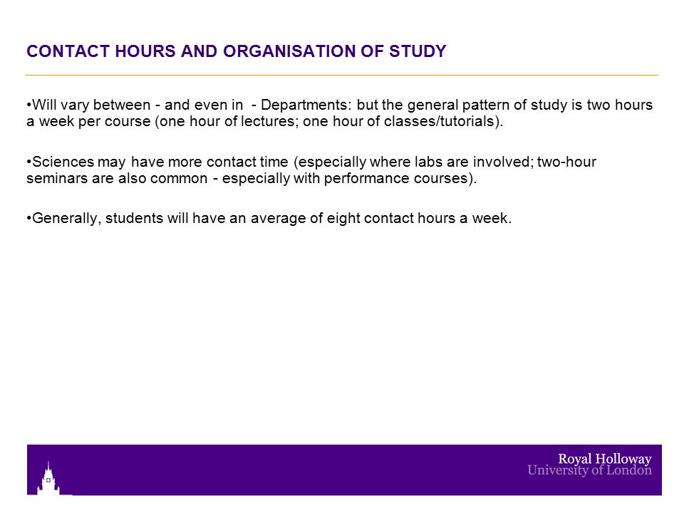 CONTACT HOURS AND ORGANISATION OF STUDY Will vary between - and even in - Departments: but the general pattern of study is two hours a week per course