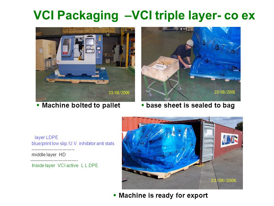 VCI Packaging –VCI triple layer- co ex Machine bolted to pallet base sheet is sealed to bag Machine is ready for export layer LDPE.