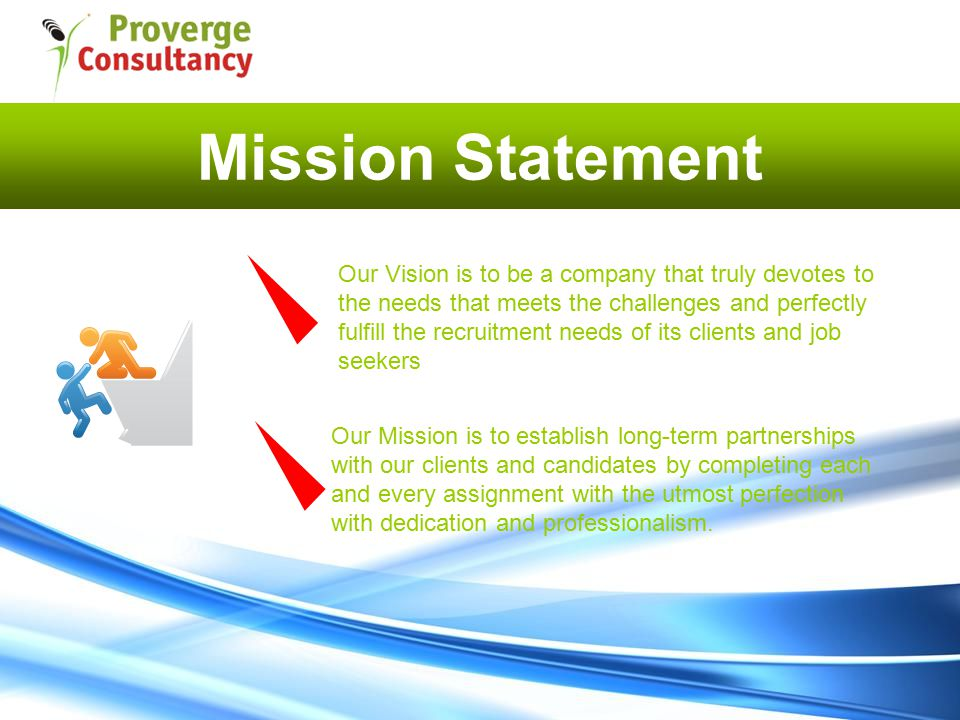Mission Statement Our Mission is to establish long-term partnerships with our clients and candidates by completing each and every assignment with the utmost perfection with dedication and professionalism.