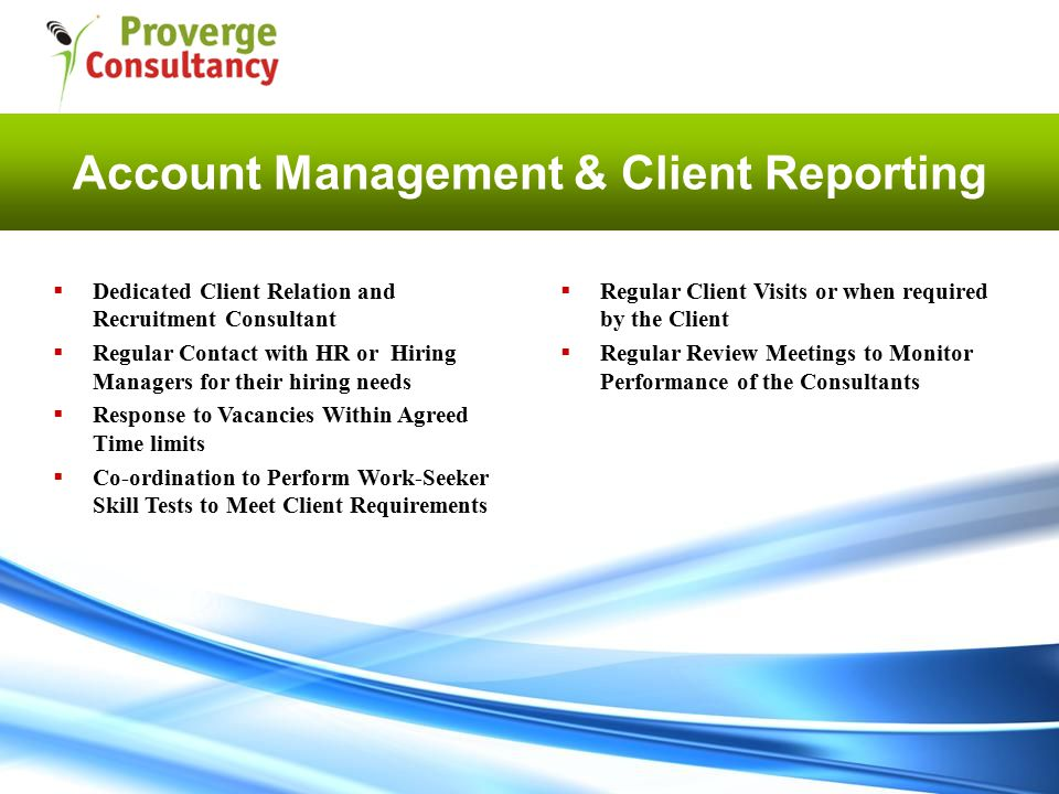 Account Management & Client Reporting  Regular Client Visits or when required by the Client  Regular Review Meetings to Monitor Performance of the Consultants  Dedicated Client Relation and Recruitment Consultant  Regular Contact with HR or Hiring Managers for their hiring needs  Response to Vacancies Within Agreed Time limits  Co-ordination to Perform Work-Seeker Skill Tests to Meet Client Requirements