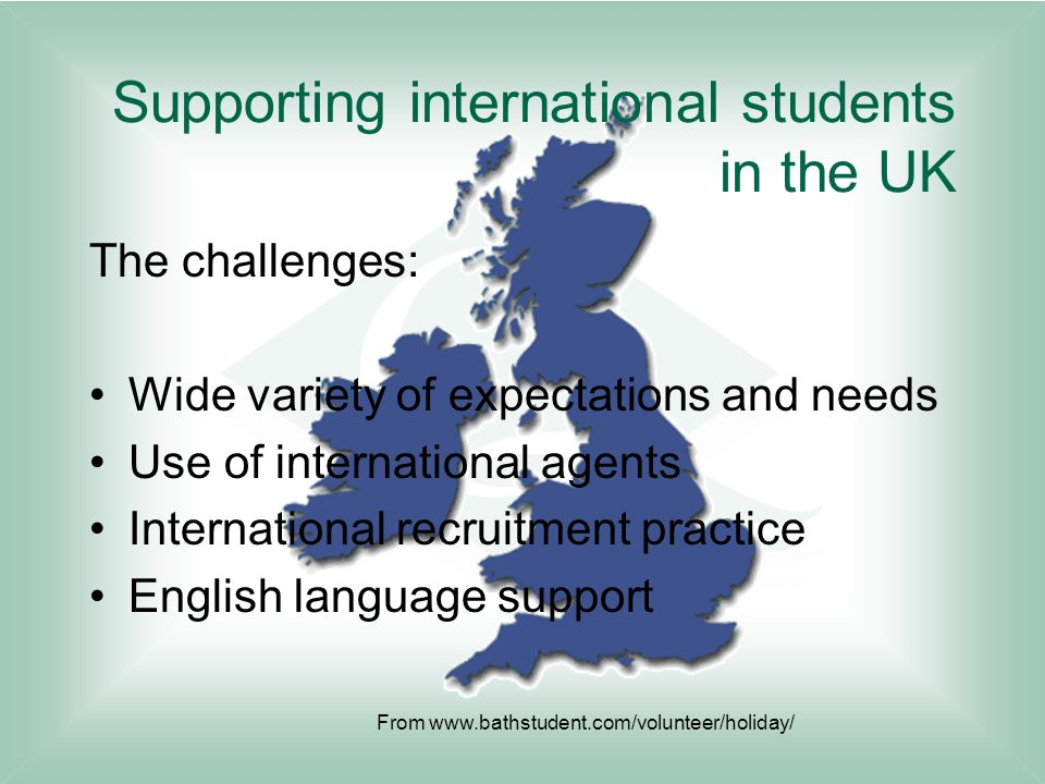 Supporting international students in the UK The challenges: Wide variety of expectations and needs Use of international agents International recruitment practice English language support From www.bathstudent.com/volunteer/holiday/