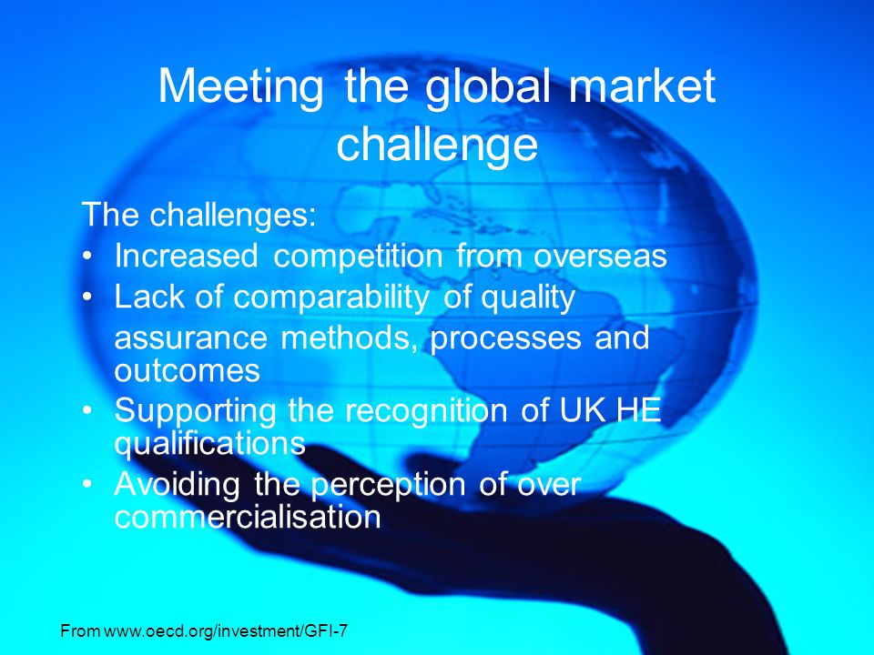 Meeting the global market challenge The challenges: Increased competition from overseas Lack of comparability of quality assurance methods, processes and outcomes Supporting the recognition of UK HE qualifications Avoiding the perception of over commercialisation From www.oecd.org/investment/GFI-7