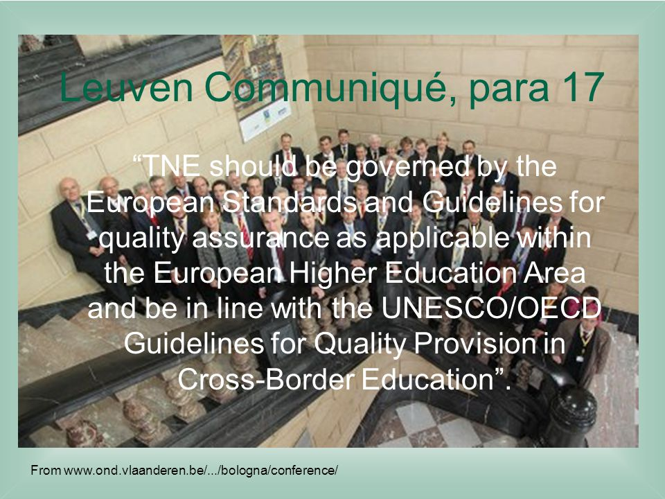 Leuven Communiqué, para 17 TNE should be governed by the European Standards and Guidelines for quality assurance as applicable within the European Higher Education Area and be in line with the UNESCO/OECD Guidelines for Quality Provision in Cross-Border Education .