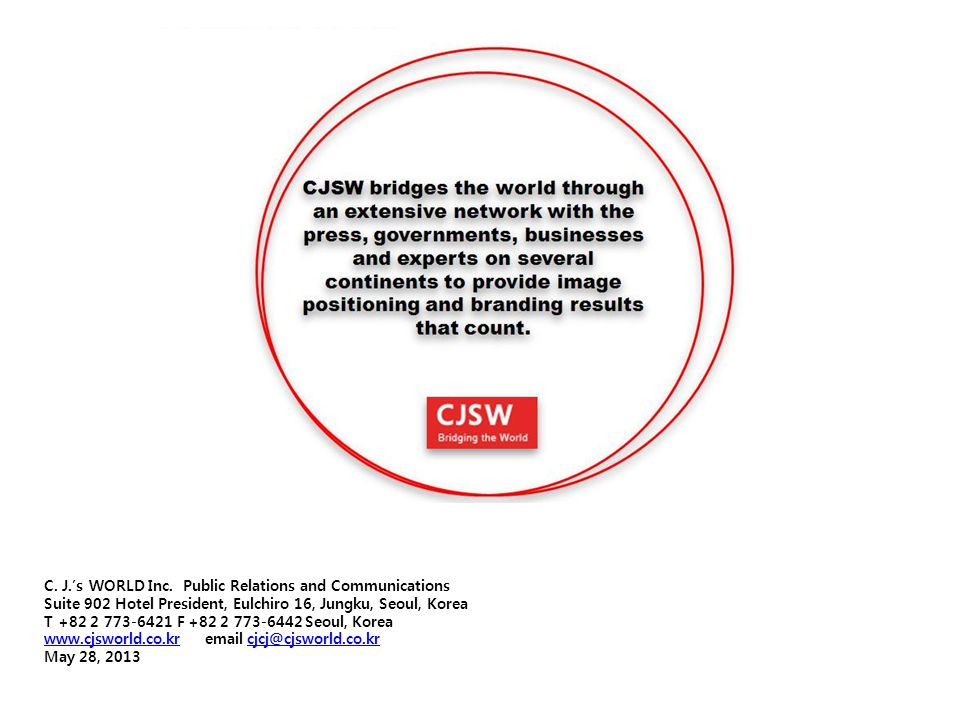 C. J.'s WORLD Inc. Public Relations and Communications Suite 902 Hotel President, Eulchiro 16, Jungku, Seoul, Korea T +82 2 773-6421 F +82 2 773-6442