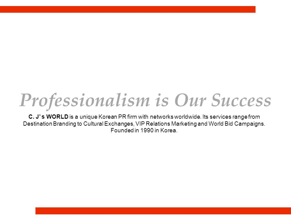 Professionalism is Our Success C. J' s WORLD is a unique Korean PR firm with networks worldwide.