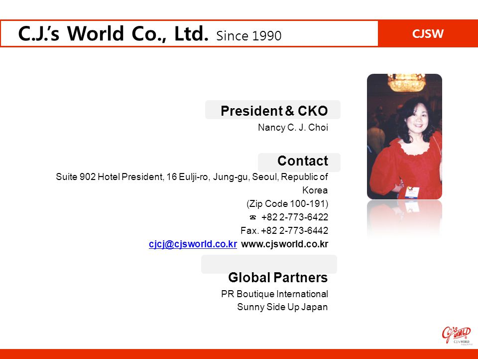 President & CKO Nancy C. J. Choi Contact Suite 902 Hotel President, 16 Eulji-ro, Jung-gu, Seoul, Republic of Korea (Zip Code 100-191) ☎ +82 2-773-6422