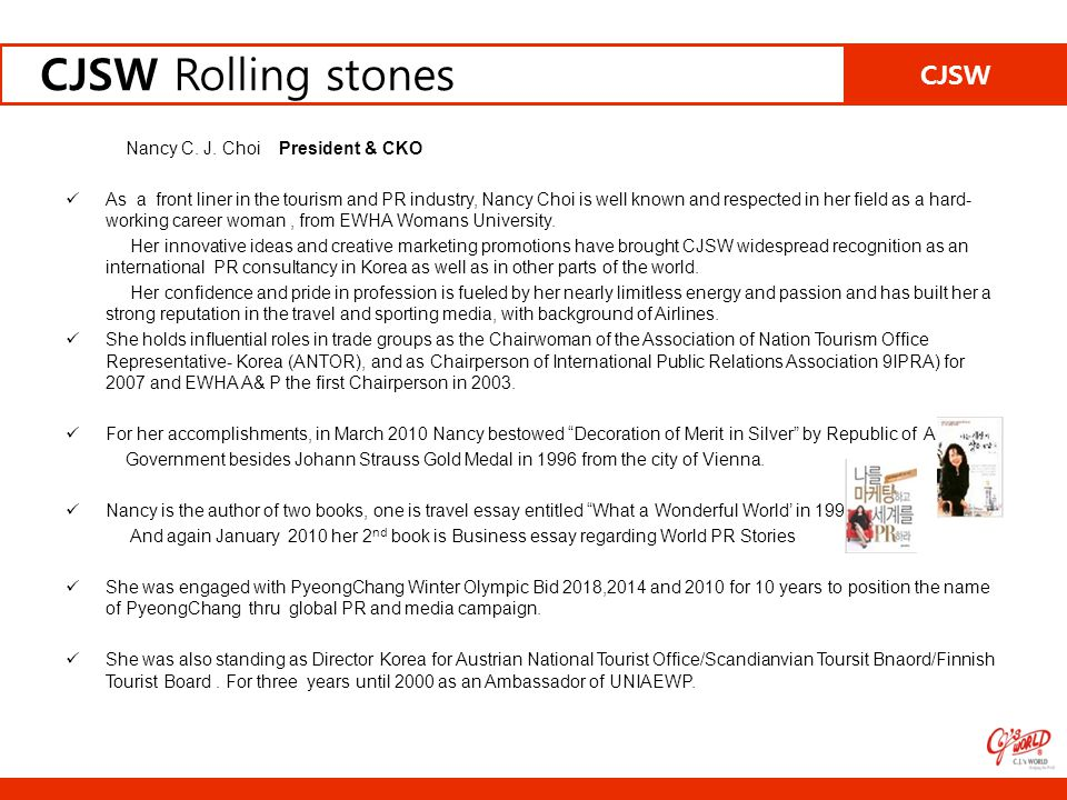 CJSW CJSW Rolling stones Nancy C. J. Choi President & CKO As a front liner in the tourism and PR industry, Nancy Choi is well known and respected in h