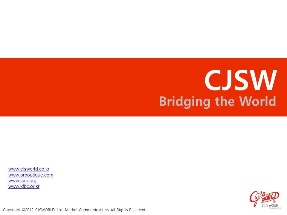 CJSW Bridging the World Copyright © 2012 CJSWORLD Ltd. Market Communications All Rights Reserved. www.cjsworld.co.kr www.prboutique.com www.ipra.org w