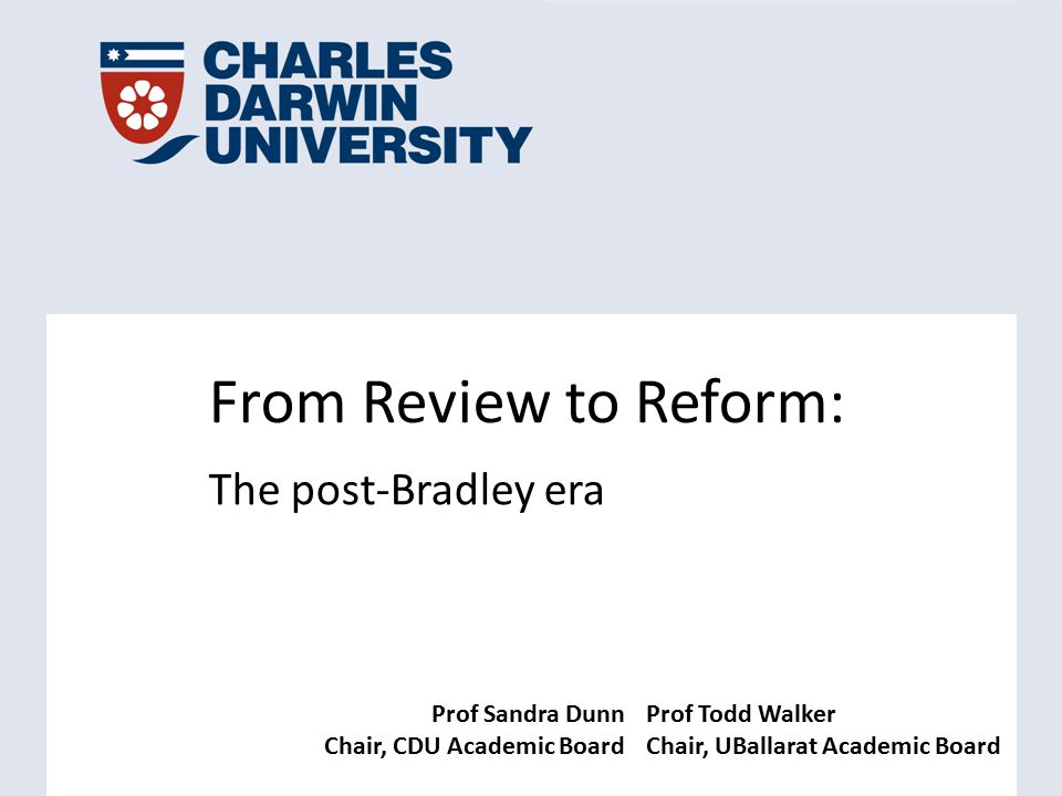 Prof Sandra Dunn Chair, CDU Academic Board Prof Todd Walker Chair, UBallarat Academic Board From Review to Reform: The post-Bradley era