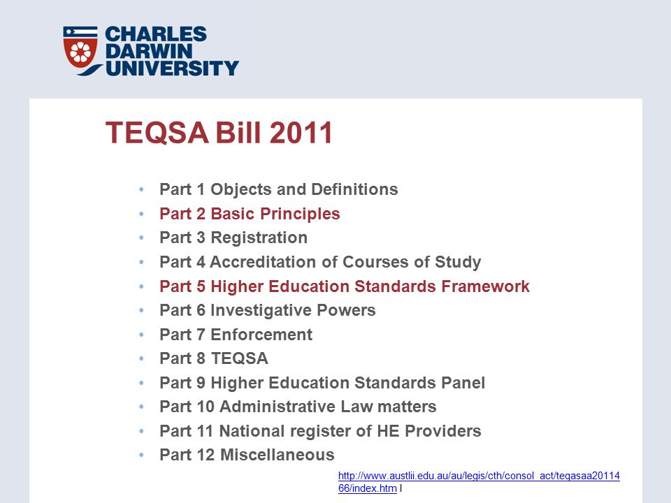 TEQSA Bill 2011 Part 1 Objects and Definitions Part 2 Basic Principles Part 3 Registration Part 4 Accreditation of Courses of Study Part 5 Higher Education Standards Framework Part 6 Investigative Powers Part 7 Enforcement Part 8 TEQSA Part 9 Higher Education Standards Panel Part 10 Administrative Law matters Part 11 National register of HE Providers Part 12 Miscellaneous http://www.austlii.edu.au/au/legis/cth/consol_act/teqasaa20114 66/index.htmhttp://www.austlii.edu.au/au/legis/cth/consol_act/teqasaa20114 66/index.htm l