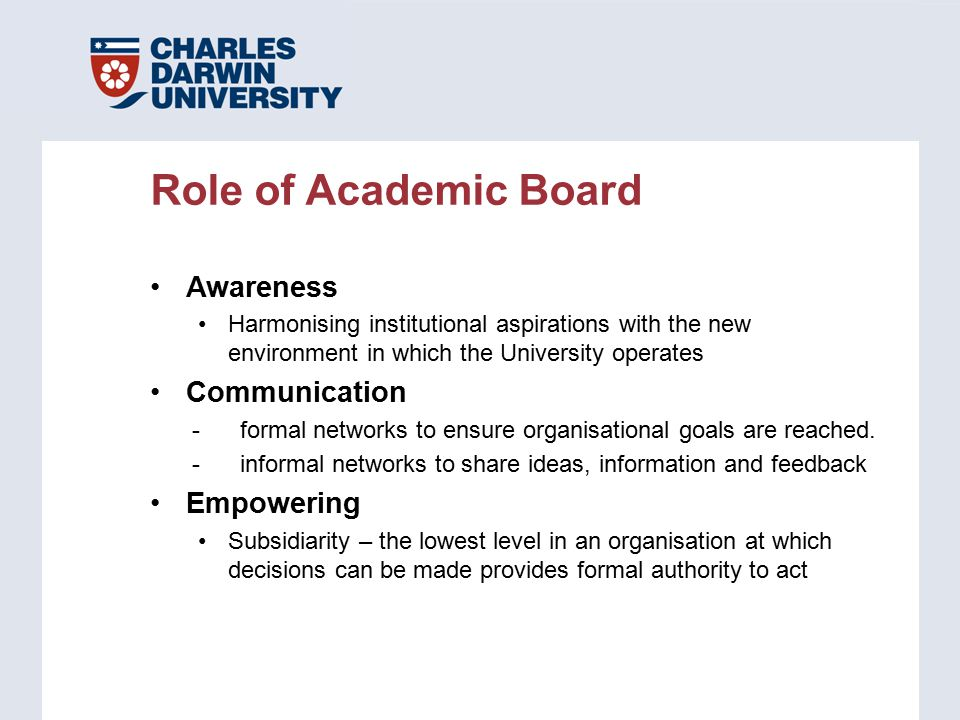 Role of Academic Board Awareness Harmonising institutional aspirations with the new environment in which the University operates Communication -formal networks to ensure organisational goals are reached.