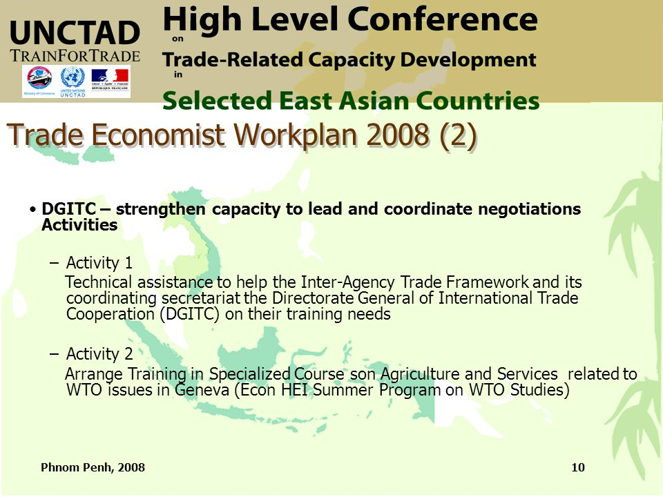 Phnom Penh, 200810 Trade Economist Workplan 2008 (2) DGITC – strengthen capacity to lead and coordinate negotiations Activities –Activity 1 Technical assistance to help the Inter-Agency Trade Framework and its coordinating secretariat the Directorate General of International Trade Cooperation (DGITC) on their training needs –Activity 2 Arrange Training in Specialized Course son Agriculture and Services related to WTO issues in Geneva (Econ HEI Summer Program on WTO Studies)
