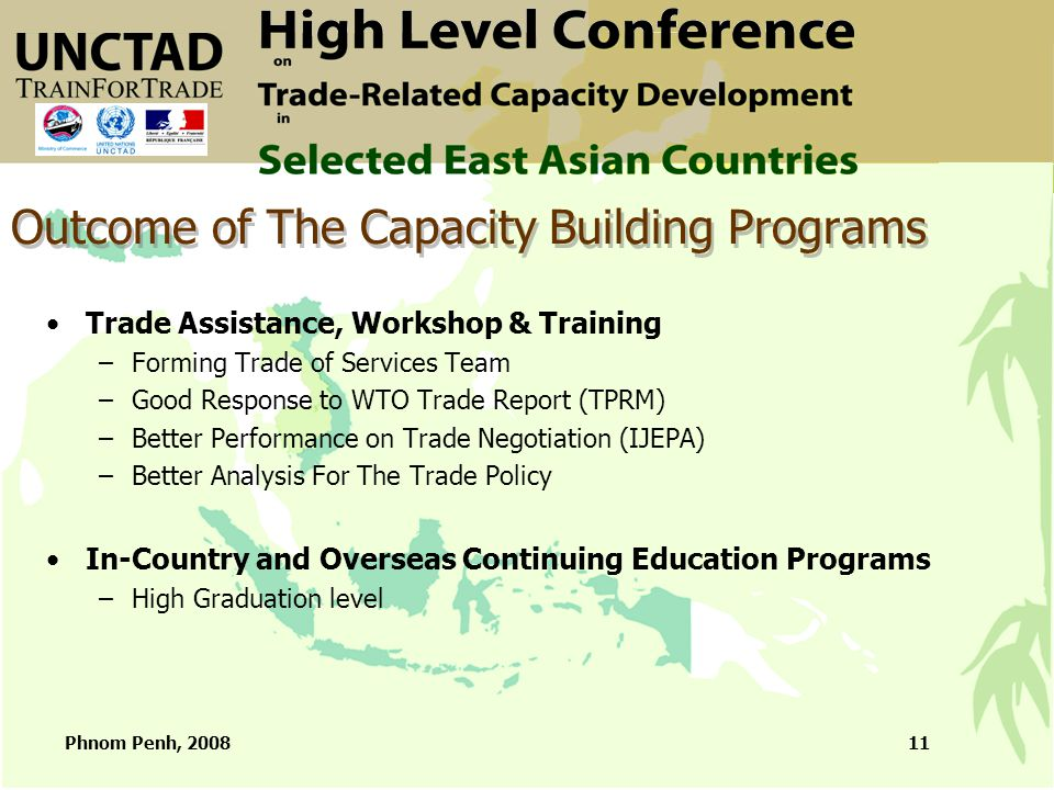 Phnom Penh, 200811 Outcome of The Capacity Building Programs Trade Assistance, Workshop & Training –Forming Trade of Services Team –Good Response to WTO Trade Report (TPRM) –Better Performance on Trade Negotiation (IJEPA) –Better Analysis For The Trade Policy In-Country and Overseas Continuing Education Programs –High Graduation level