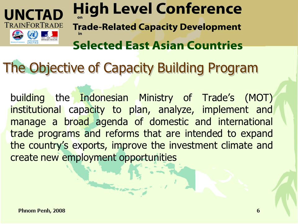 Phnom Penh, 20086 The Objective of Capacity Building Program building the Indonesian Ministry of Trade's (MOT) institutional capacity to plan, analyze, implement and manage a broad agenda of domestic and international trade programs and reforms that are intended to expand the country's exports, improve the investment climate and create new employment opportunities
