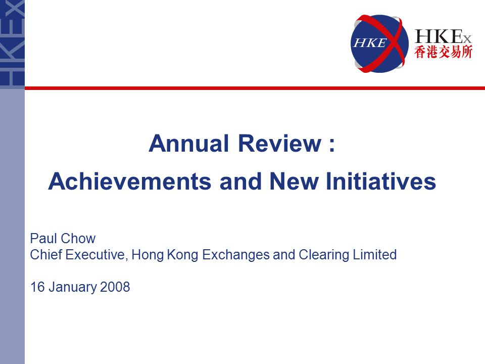 Annual Review : Achievements and New Initiatives Paul Chow Chief Executive, Hong Kong Exchanges and Clearing Limited 16 January 2008