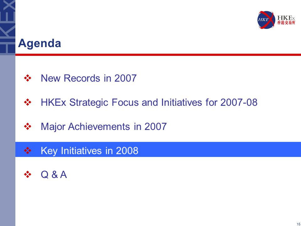 15 Agenda  New Records in 2007  HKEx Strategic Focus and Initiatives for 2007-08  Major Achievements in 2007  Key Initiatives in 2008  Q & A