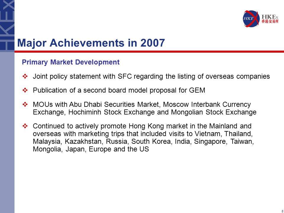 8 Major Achievements in 2007 Primary Market Development  Joint policy statement with SFC regarding the listing of overseas companies  Publication of