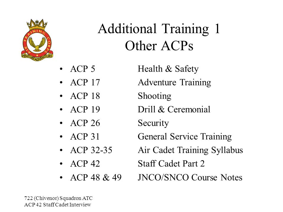 722 (Chivenor) Squadron ATC ACP 42 Staff Cadet Interview Additional Training 1 Other ACPs ACP 5 ACP 17 ACP 18 ACP 19 ACP 26 ACP 31 ACP 32-35 ACP 42 ACP 48 & 49 Health & Safety Adventure Training Shooting Drill & Ceremonial Security General Service Training Air Cadet Training Syllabus Staff Cadet Part 2 JNCO/SNCO Course Notes