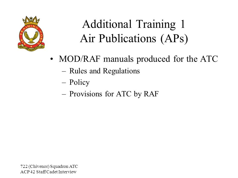 722 (Chivenor) Squadron ATC ACP 42 Staff Cadet Interview Additional Training 1 Air Cadet Publications (ACPs) Manuals produced within the ATC –Administrative subjects –Training Subjects –Other information related solely to the ATC