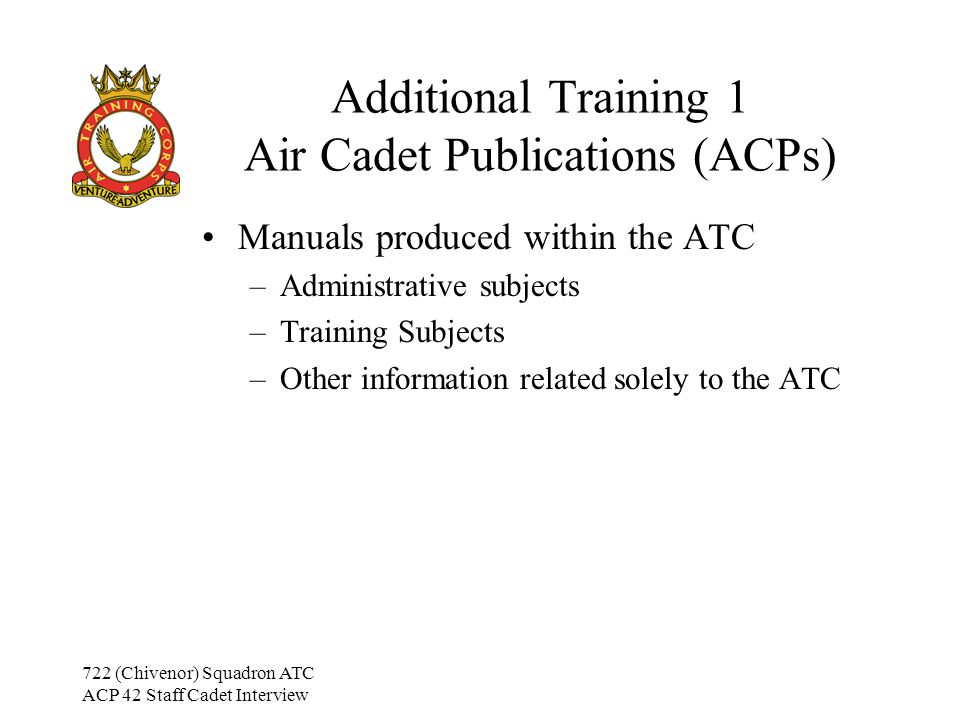 722 (Chivenor) Squadron ATC ACP 42 Staff Cadet Interview Additional Training 1 Other Publications Joint Service Publications (JSPs) –Publications that apply to all Armed Services MOD Pamphlets (PAMs) –Army Instructional manuals General Admin Instructions (GAIs) –Administration orders for the Armed Services May be referenced in specific subjects, but no general knowledge of them is required