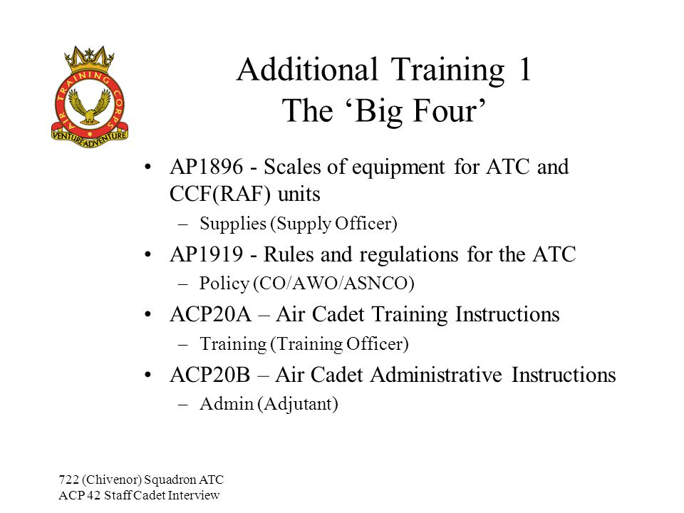 722 (Chivenor) Squadron ATC ACP 42 Staff Cadet Interview Additional Training 1 The 'Big Four' AP1896 - Scales of equipment for ATC and CCF(RAF) units –Supplies (Supply Officer) AP1919 - Rules and regulations for the ATC –Policy (CO/AWO/ASNCO) ACP20A – Air Cadet Training Instructions –Training (Training Officer) ACP20B – Air Cadet Administrative Instructions –Admin (Adjutant)