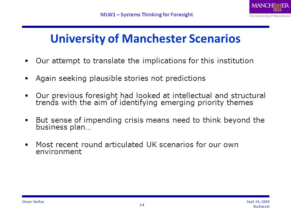 MLW1 – Systems Thinking for Foresight 14 Ozcan SaritasSept 24, 2009 Bucharest University of Manchester Scenarios  Our attempt to translate the implications for this institution  Again seeking plausible stories not predictions  Our previous foresight had looked at intellectual and structural trends with the aim of identifying emerging priority themes  But sense of impending crisis means need to think beyond the business plan…  Most recent round articulated UK scenarios for our own environment