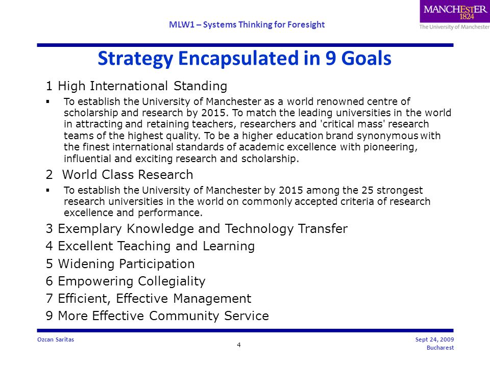 MLW1 – Systems Thinking for Foresight 4 Ozcan SaritasSept 24, 2009 Bucharest Strategy Encapsulated in 9 Goals 1 High International Standing  To establish the University of Manchester as a world renowned centre of scholarship and research by 2015.