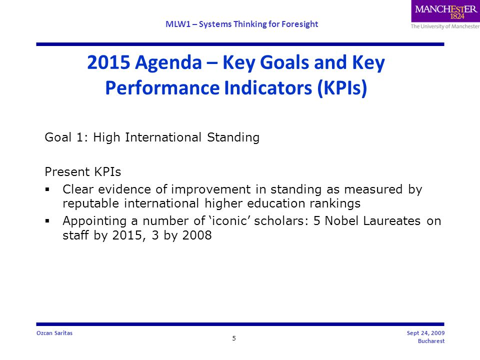 MLW1 – Systems Thinking for Foresight 5 Ozcan SaritasSept 24, 2009 Bucharest 2015 Agenda – Key Goals and Key Performance Indicators (KPIs) Goal 1: High International Standing Present KPIs  Clear evidence of improvement in standing as measured by reputable international higher education rankings  Appointing a number of 'iconic' scholars: 5 Nobel Laureates on staff by 2015, 3 by 2008