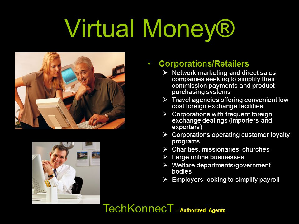 Virtual Money® Corporations/Retailers  Network marketing and direct sales companies seeking to simplify their commission payments and product purchas